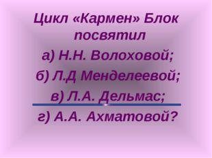 Цикл «Кармен» Блок посвятил а) Н.Н. Волоховой; б) Л.Д Менделеевой; в) Л.А. Де