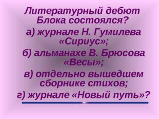 Литературный дебют Блока состоялся? а) журнале Н. Гумилева «Сириус»; б) альм