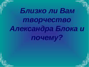 Близко ли Вам творчество Александра Блока и почему?