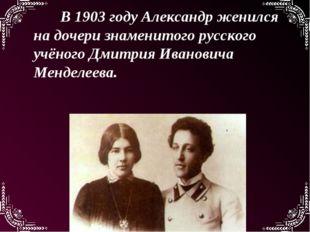 В 1903 году Александр женился на дочери знаменитого русского учёного Дмитрия