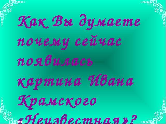 Как Вы думаете почему сейчас появилась картина Ивана Крамского «Неизвестная»?