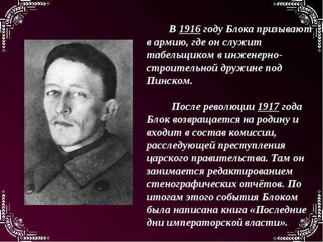 В 1916 году Блока призывают в армию, где он служит табельщиком в инженерно-ст...