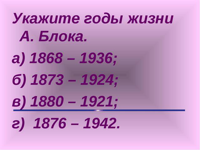 Укажите годы жизни А. Блока. а) 1868 – 1936; б) 1873 – 1924; в) 1880 – 1921;...
