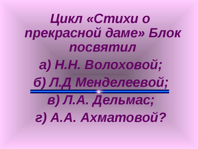Цикл «Стихи о прекрасной даме» Блок посвятил а) Н.Н. Волоховой; б) Л.Д Менде...