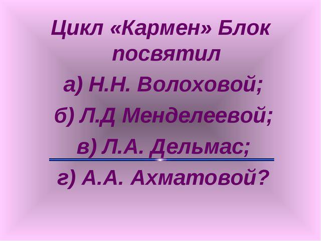Цикл «Кармен» Блок посвятил а) Н.Н. Волоховой; б) Л.Д Менделеевой; в) Л.А. Де...