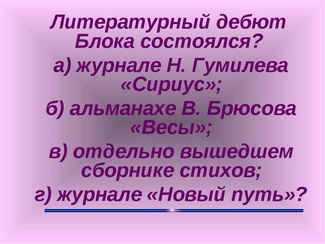 Литературный дебют Блока состоялся? а) журнале Н. Гумилева «Сириус»; б) альм...