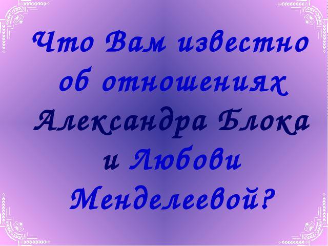 Что Вам известно об отношениях Александра Блока и Любови Менделеевой?