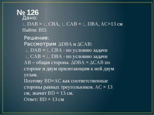 № 126 Дано: ∟DAB = ∟CBA, ∟CAB = ∟DBA, AC=13 см Найти: BD. Решение: Рассмотрим