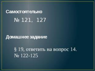 Самостоятельно № 121, 127 Домашнее задание § 19, ответить на вопрос 14. № 122