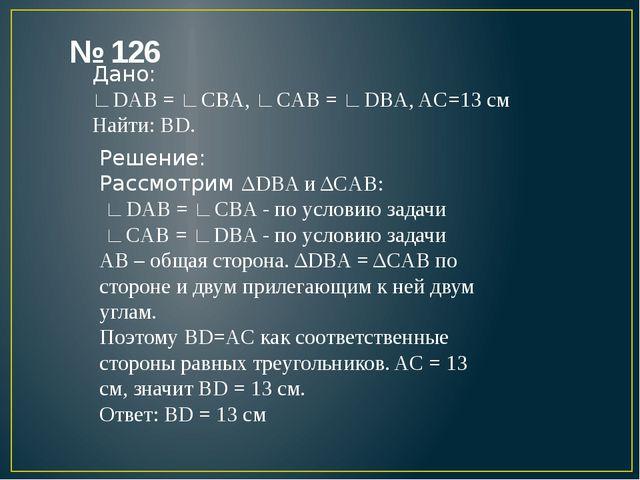 № 126 Дано: ∟DAB = ∟CBA, ∟CAB = ∟DBA, AC=13 см Найти: BD. Решение: Рассмотрим...