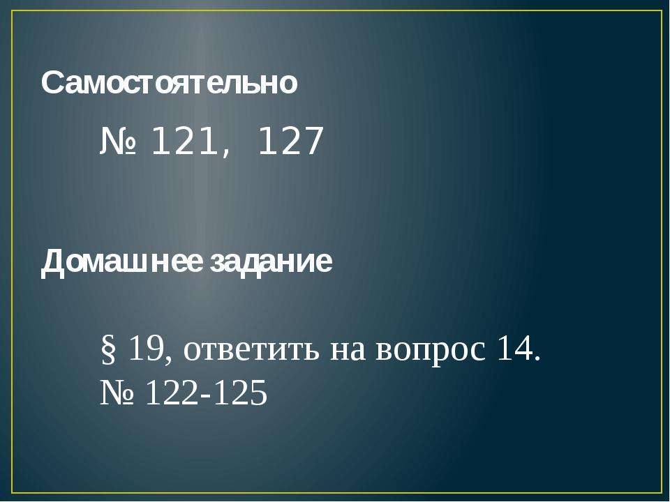 Самостоятельно № 121, 127 Домашнее задание § 19, ответить на вопрос 14. № 122...