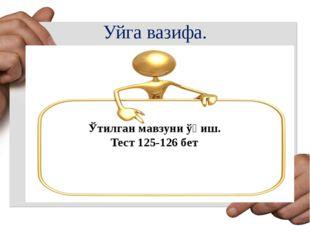 Уйга вазифа. Ўтилган мавзуни ўқиш. Тест 125-126 бет