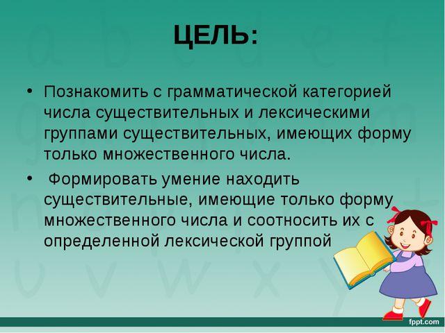 ЦЕЛЬ: Познакомить с грамматической категорией числа существительных и лексиче...