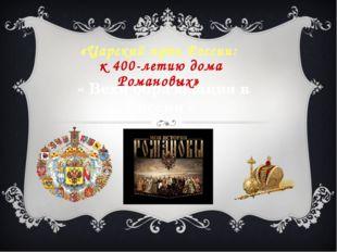 « Вехи образования в России » «Царский путь России: к 400-летию дома Романовых»