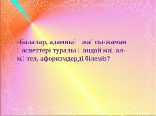 -Балалар, адамның жақсы-жаман қасиеттері туралы қандай мақал-мәтел, афоризмд