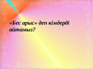 «Бес арыс» деп кімдерді айтамыз?