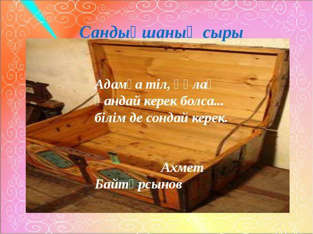 Сандықшаның сыры Адамға тіл, құлақ қандай керек болса... білім де сондай кер...