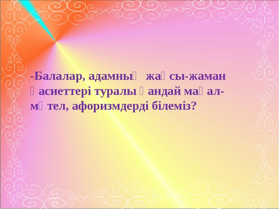 -Балалар, адамның жақсы-жаман қасиеттері туралы қандай мақал-мәтел, афоризмд...