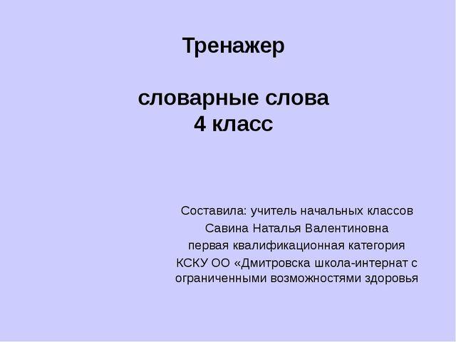 Тренажер словарные слова 4 класс Составила: учитель начальных классов Савина...