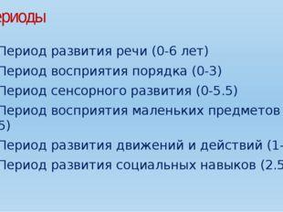 периоды Период развития речи (0-6 лет) Период восприятия порядка (0-3) Пери