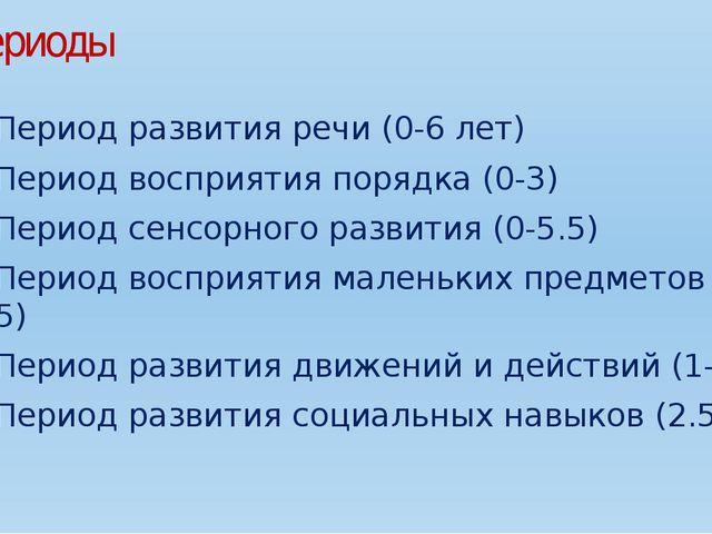 периоды Период развития речи (0-6 лет) Период восприятия порядка (0-3) Пери...
