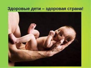 Здоровые дети – здоровая страна!