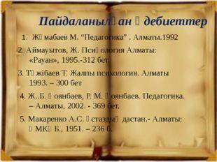 """Пайдаланылған әдебиеттер 1. Жұмабаев М. """"Педагогика"""" . Алматы.1992 2. Аймауыт"""