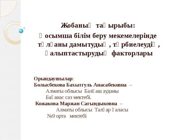 Орындаушылар: Болысбекова Бахытгуль Анасабековна –  Алматы облысы Балқаш ауд...