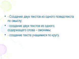 - Создание двух текстов из одного псевдотекста по смыслу; - создание двух тек