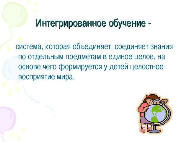 Интегрированное обучение - система, которая объединяет, соединяет знания по о...
