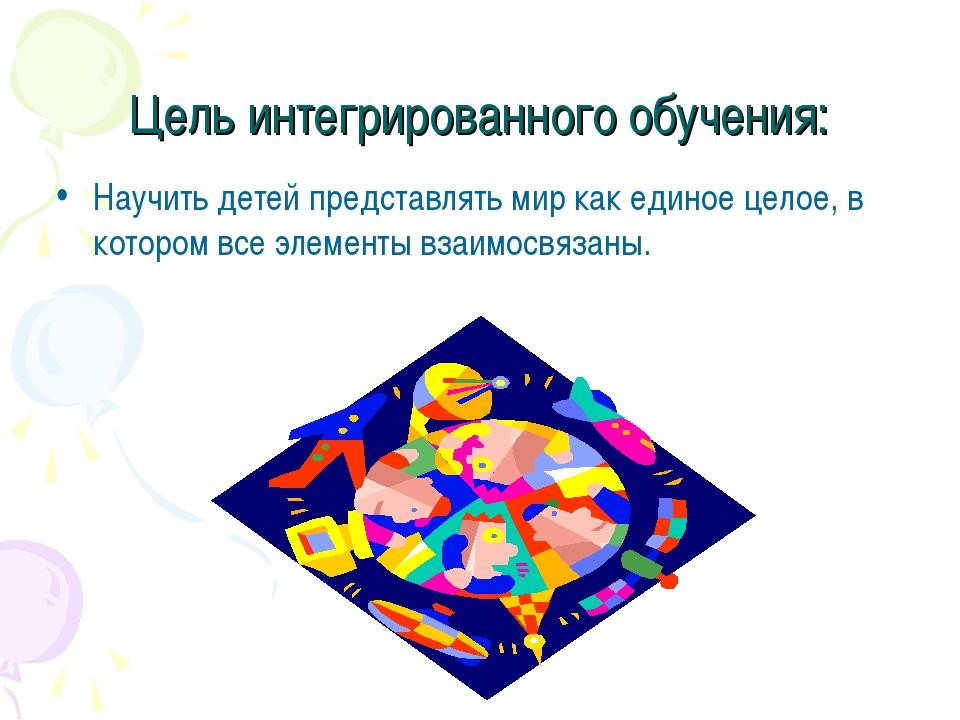 Цель интегрированного обучения: Научить детей представлять мир как единое цел...