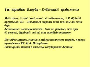 Тақырыбы: Елорда – Елбасының ерлік жолы Мақсаты: Қазақ халқының көшбасшысы,