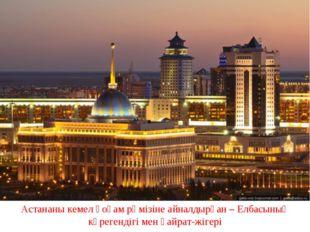. Астананы кемел қоғам рәмізіне айналдырған – Елбасының көрегендігі мен қайра