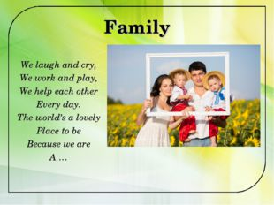 Family We laugh and cry, We work and play, We help each other Every day. The