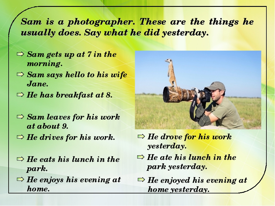Sam is a photographer. These are the things he usually does. Say what he did...