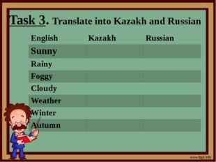 Task 3. Translate into Kazakh and Russian English Kazakh Russian Sunny Rainy