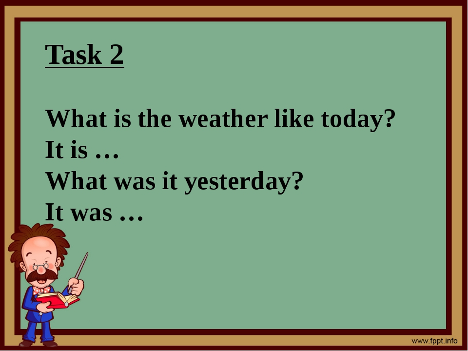 Task 2 What is the weather like today? It is … What was it yesterday? It was …