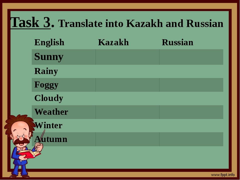 Task 3. Translate into Kazakh and Russian English Kazakh Russian Sunny Rainy...