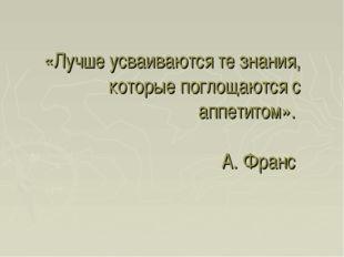 «Лучше усваиваются те знания, которые поглощаются с аппетитом». А. Франс
