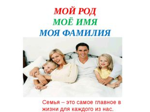 МОЙ РОД МОЁ ИМЯ МОЯ ФАМИЛИЯ Семья – это самое главное в жизни для каждого из