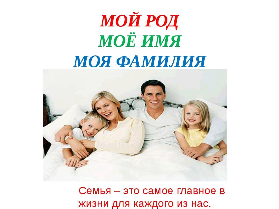 МОЙ РОД МОЁ ИМЯ МОЯ ФАМИЛИЯ Семья – это самое главное в жизни для каждого из...