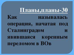 Планы,планы-30 Как называлась операция, начатая под Сталинградом и явившаяся