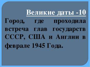 Великие даты -10 Город, где проходила встреча глав государств СССР, США и Анг