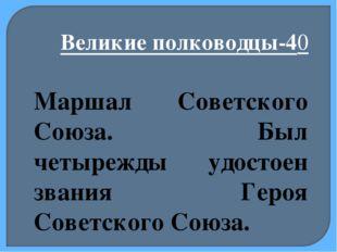 Великие полководцы-40 Маршал Советского Союза. Был четырежды удостоен звания