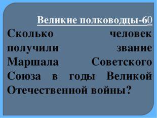 Великие полководцы-60 Сколько человек получили звание Маршала Советского Союз
