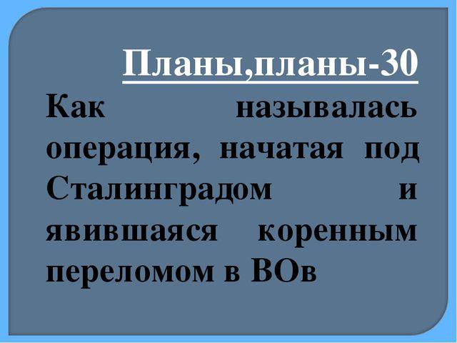 Планы,планы-30 Как называлась операция, начатая под Сталинградом и явившаяся...