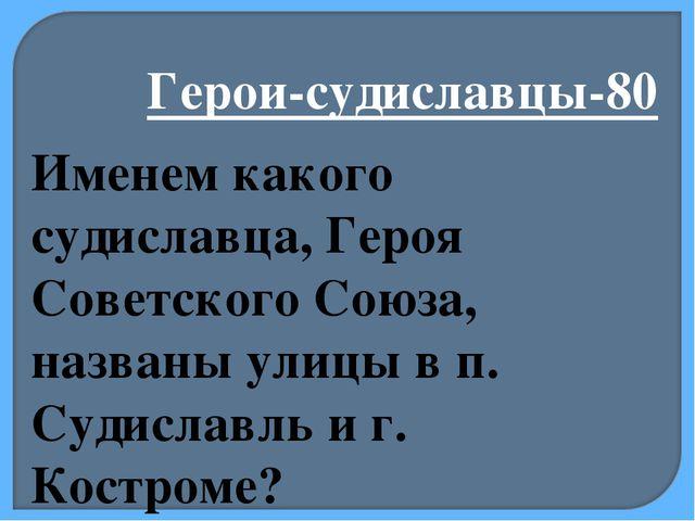 Герои-судиславцы-80 Именем какого судиславца, Героя Советского Союза, названы...