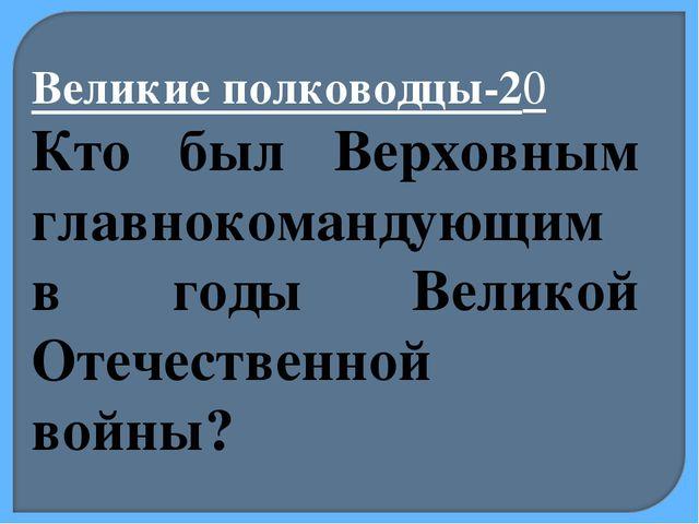 Великие полководцы-20 Кто был Верховным главнокомандующим в годы Великой Отеч...