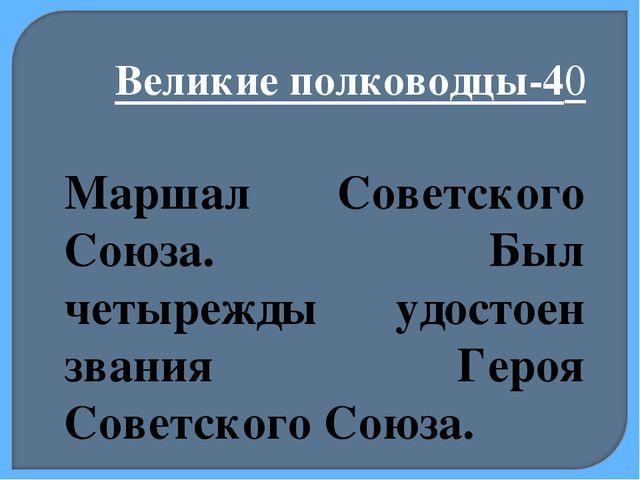 Великие полководцы-40 Маршал Советского Союза. Был четырежды удостоен звания...