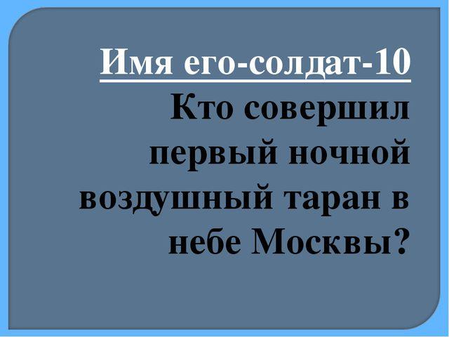 Имя его-солдат-10 Кто совершил первый ночной воздушный таран в небе Москвы?